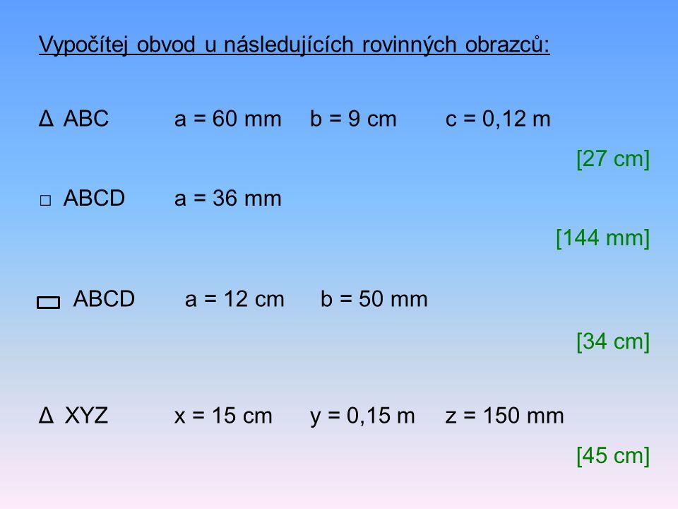 ABCDa = 12 cmb = 50 mm Δ ABCa = 60 mmb = 9 cmc = 0,12 m Vypočítej obvod u následujících rovinných obrazců: [27 cm] □ ABCD a = 36 mm [144 mm] [34 cm] Δ