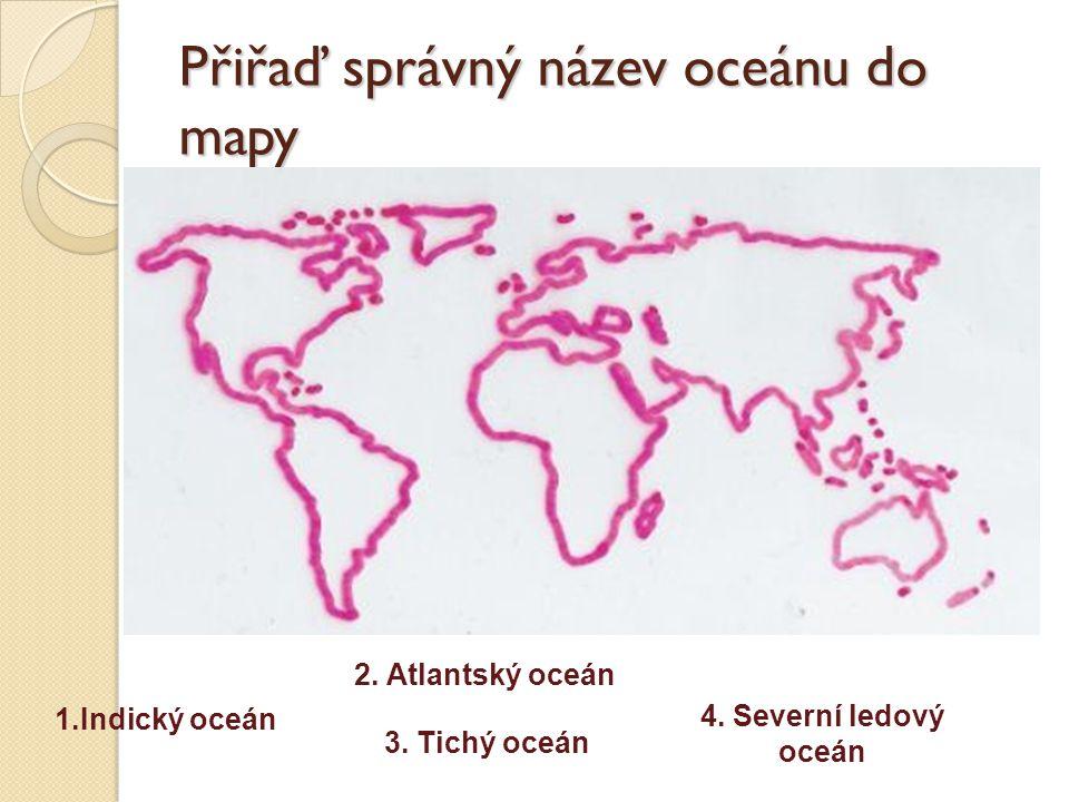 Přiřaď správný název oceánu do mapy 1.Indický oceán 3. Tichý oceán 2. Atlantský oceán 4. Severní ledový oceán