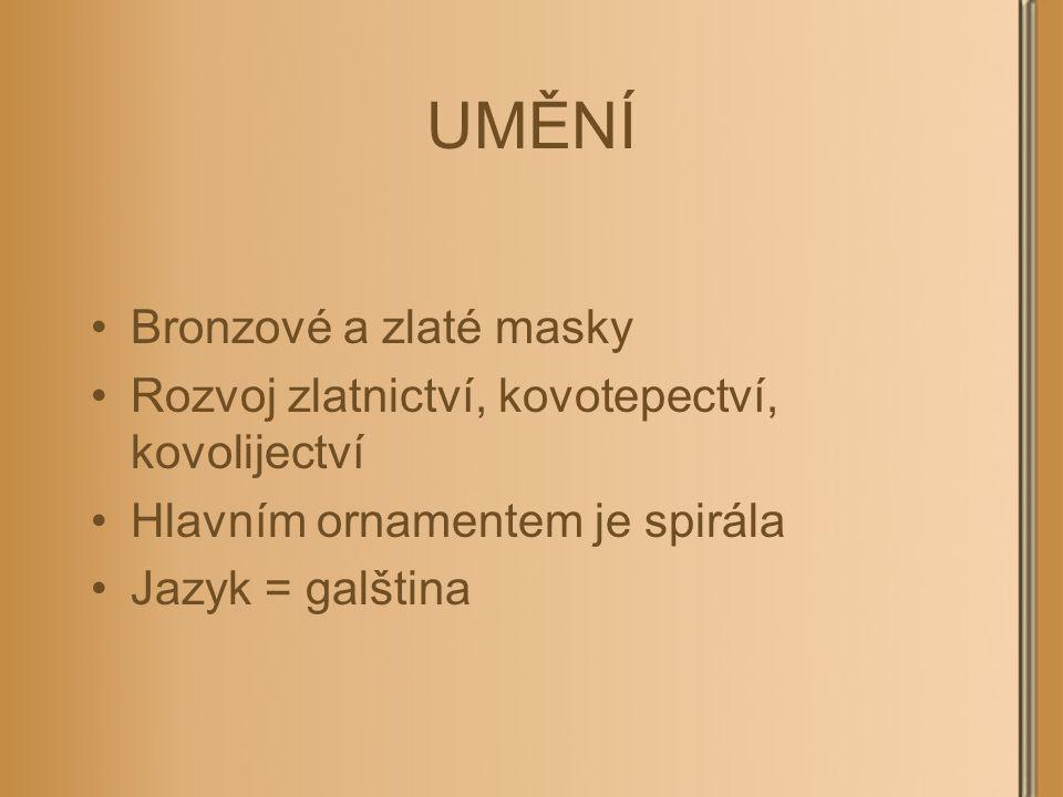 UMĚNÍ Bronzové a zlaté masky Rozvoj zlatnictví, kovotepectví, kovolijectví Hlavním ornamentem je spirála Jazyk = galština