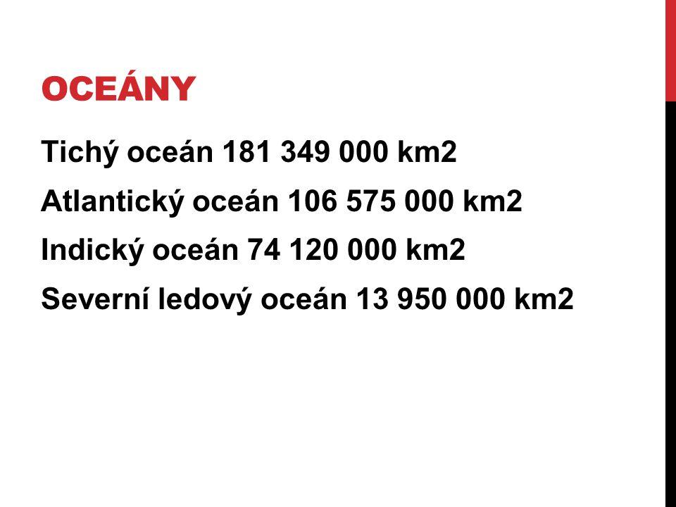 OCEÁNY Tichý oceán 181 349 000 km2 Atlantický oceán 106 575 000 km2 Indický oceán 74 120 000 km2 Severní ledový oceán 13 950 000 km2