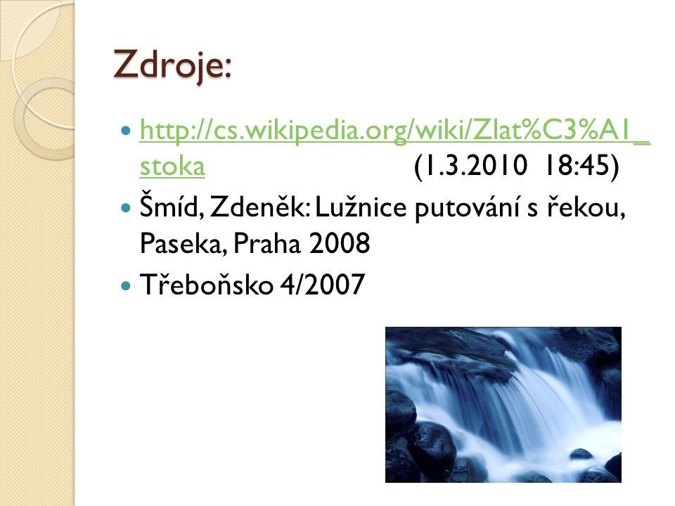 Zdroje: http://cs.wikipedia.org/wiki/Zlat%C3%A1_ stoka (1.3.2010 18:45) http://cs.wikipedia.org/wiki/Zlat%C3%A1_ stoka Šmíd, Zdeněk: Lužnice putování s řekou, Paseka, Praha 2008 Třeboňsko 4/2007
