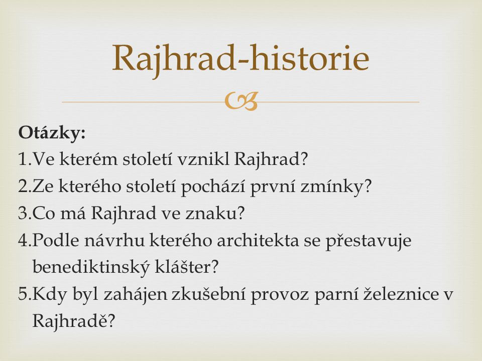  Otázky: 1.Ve kterém století vznikl Rajhrad? 2.Ze kterého století pochází první zmínky? 3.Co má Rajhrad ve znaku? 4.Podle návrhu kterého architekta s