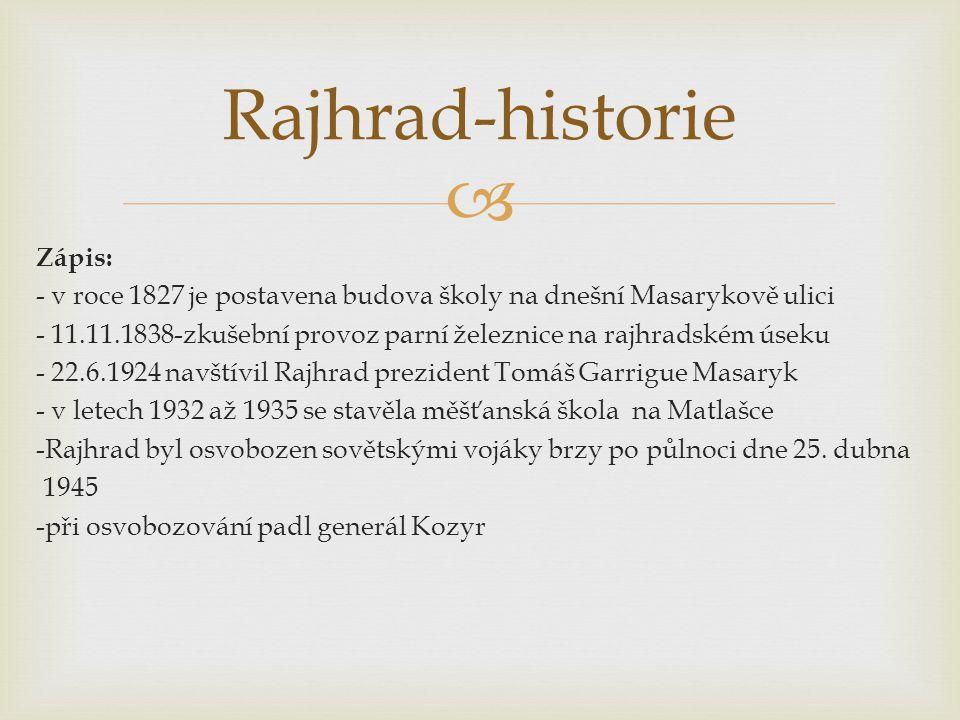  Zápis: - v roce 1827 je postavena budova školy na dnešní Masarykově ulici - 11.11.1838-zkušební provoz parní železnice na rajhradském úseku - 22.6.1924 navštívil Rajhrad prezident Tomáš Garrigue Masaryk - v letech 1932 až 1935 se stavěla měšťanská škola na Matlašce -Rajhrad byl osvobozen sovětskými vojáky brzy po půlnoci dne 25.