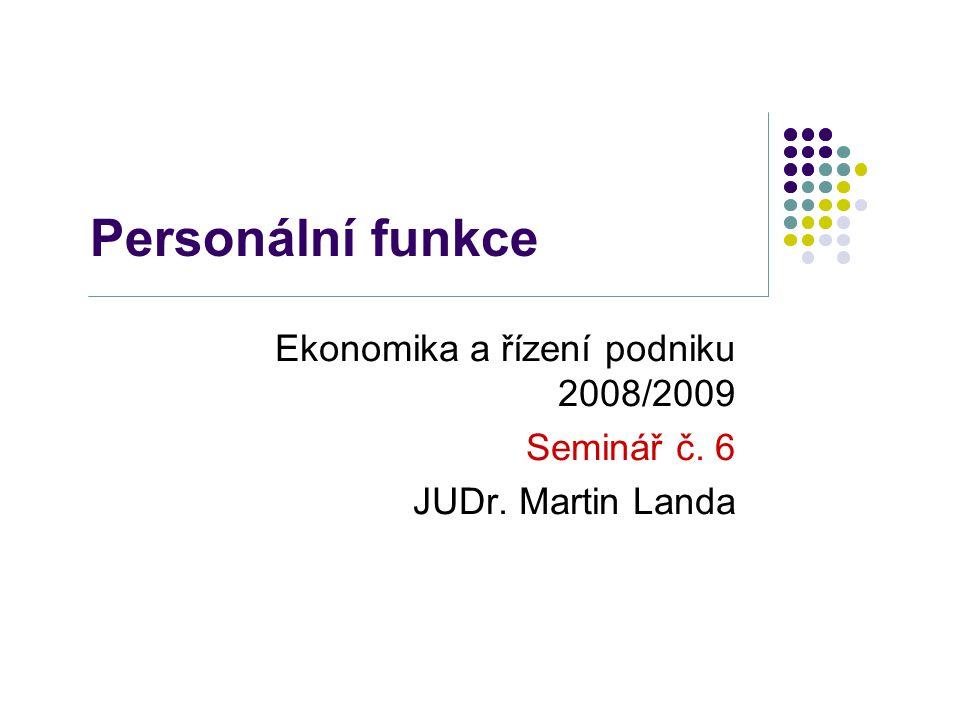 Personální funkce Ekonomika a řízení podniku 2008/2009 Seminář č. 6 JUDr. Martin Landa