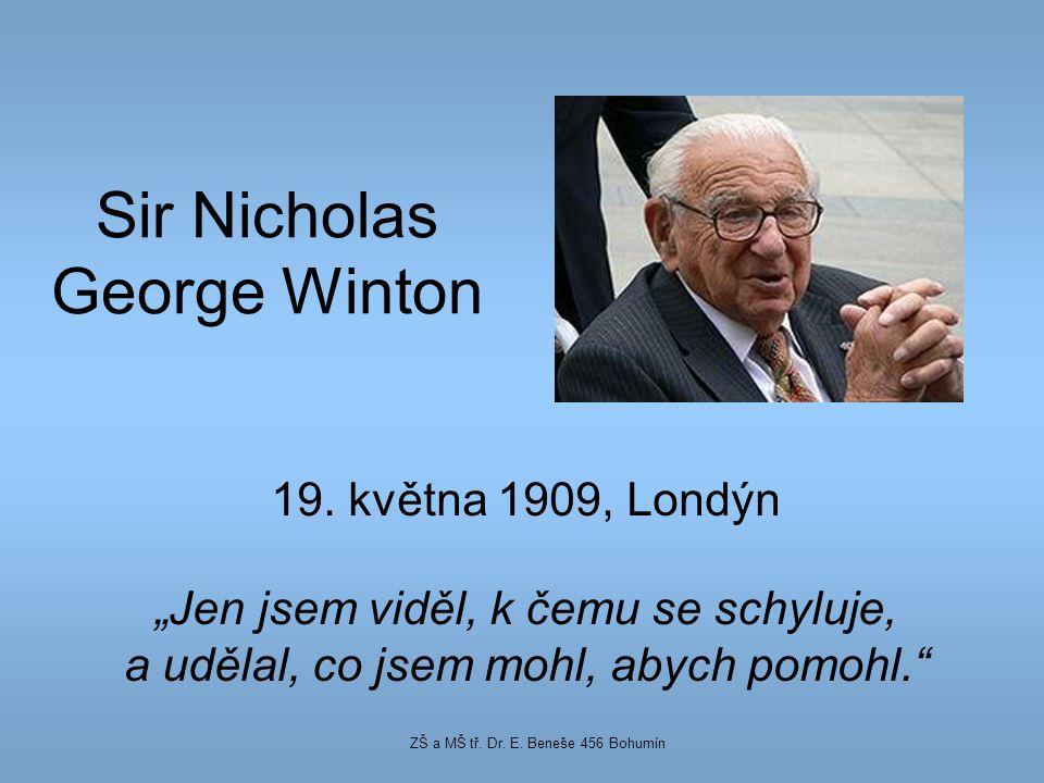 """Sir Nicholas George Winton 19. května 1909, Londýn """"Jen jsem viděl, k čemu se schyluje, a udělal, co jsem mohl, abych pomohl."""" ZŠ a MŠ tř. Dr. E. Bene"""