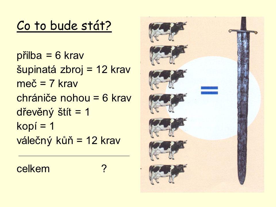 Co to bude stát? přilba = 6 krav šupinatá zbroj = 12 krav meč = 7 krav chrániče nohou = 6 krav dřevěný štít = 1 kopí = 1 válečný kůň = 12 krav celkem