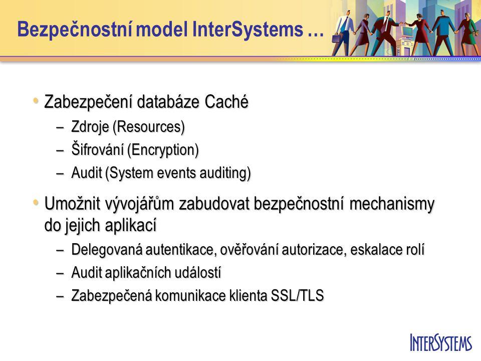 Bezpečnostní model InterSystems … Zabezpečení databáze Caché Zabezpečení databáze Caché –Zdroje (Resources) –Šifrování (Encryption) –Audit (System eve