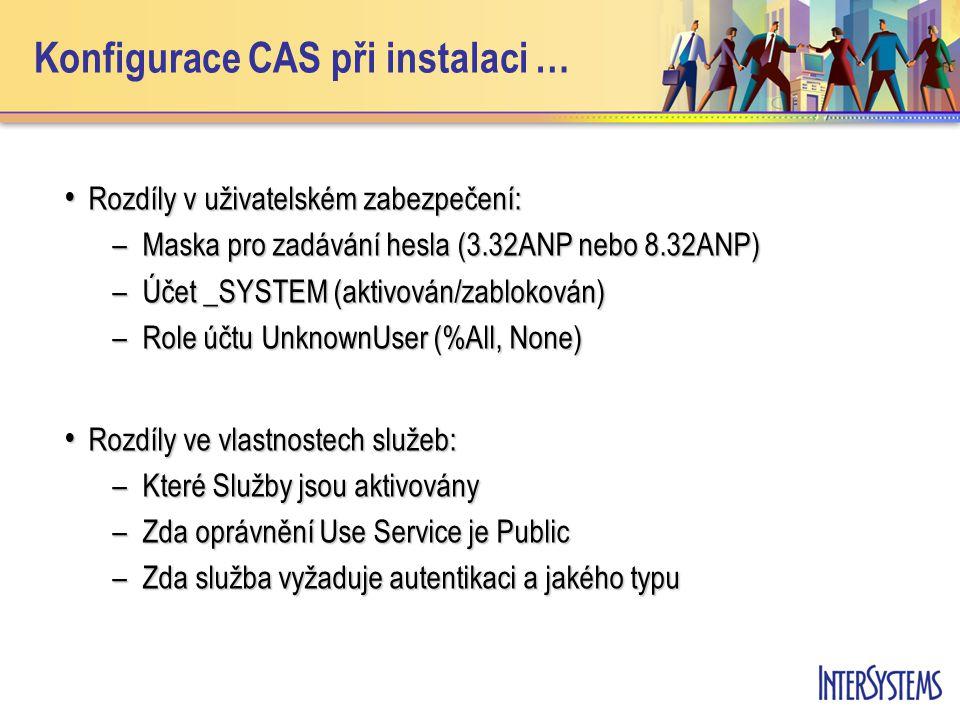 Konfigurace CAS při instalaci … Rozdíly v uživatelském zabezpečení: Rozdíly v uživatelském zabezpečení: –Maska pro zadávání hesla (3.32ANP nebo 8.32ANP) –Účet _SYSTEM (aktivován/zablokován) –Role účtu UnknownUser (%All, None) Rozdíly ve vlastnostech služeb: Rozdíly ve vlastnostech služeb: –Které Služby jsou aktivovány –Zda oprávnění Use Service je Public –Zda služba vyžaduje autentikaci a jakého typu