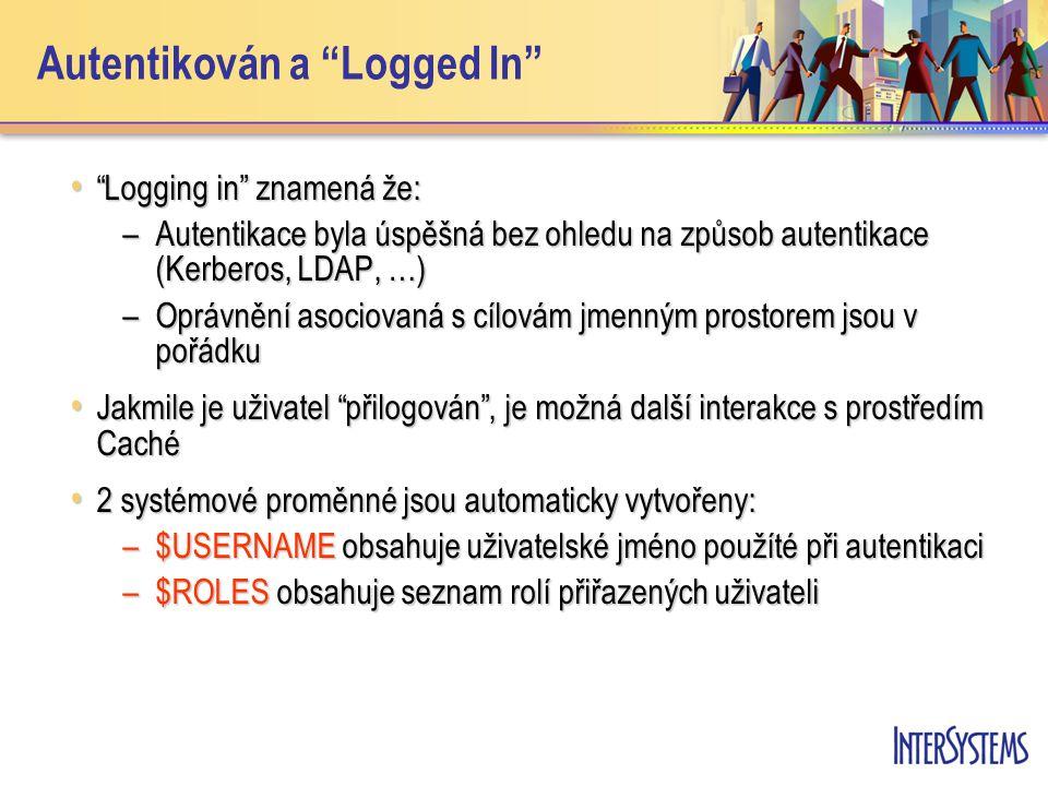 Autentikován a Logged In Logging in znamená že: Logging in znamená že: –Autentikace byla úspěšná bez ohledu na způsob autentikace (Kerberos, LDAP, …) –Oprávnění asociovaná s cílovám jmenným prostorem jsou v pořádku Jakmile je uživatel přilogován , je možná další interakce s prostředím Caché Jakmile je uživatel přilogován , je možná další interakce s prostředím Caché 2 systémové proměnné jsou automaticky vytvořeny: 2 systémové proměnné jsou automaticky vytvořeny: –$USERNAME obsahuje uživatelské jméno použíté při autentikaci –$ROLES obsahuje seznam rolí přiřazených uživateli