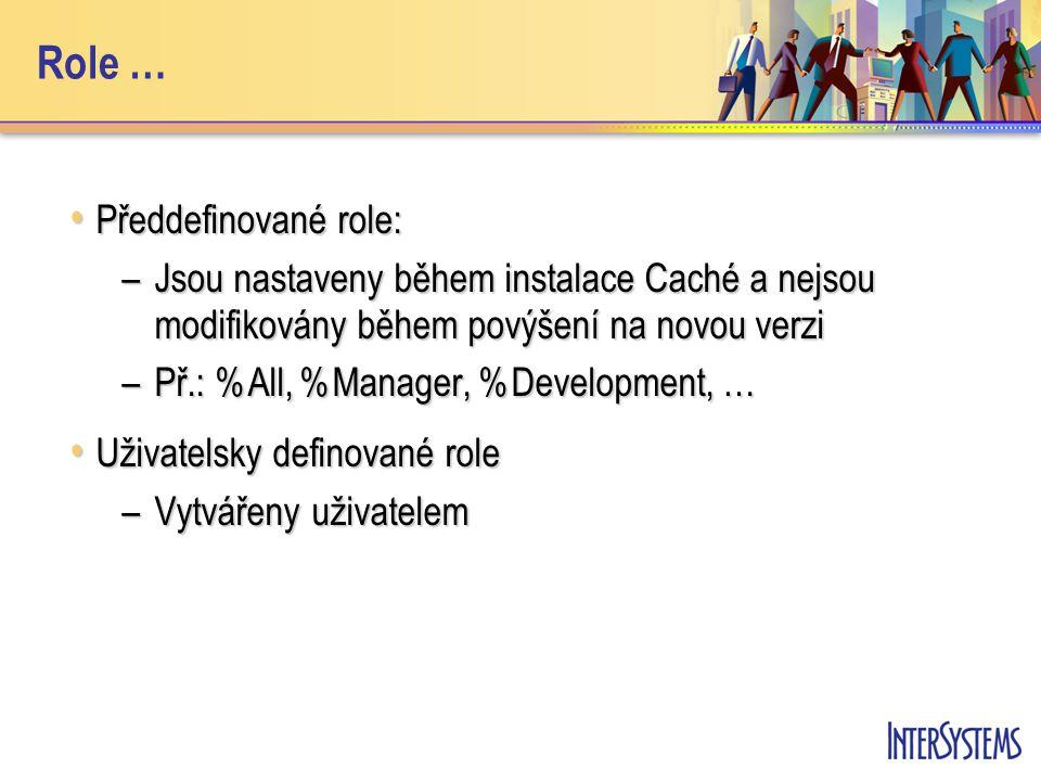 Role … Předdefinované role: Předdefinované role: –Jsou nastaveny během instalace Caché a nejsou modifikovány během povýšení na novou verzi –Př.: %All, %Manager, %Development, … Uživatelsky definované role Uživatelsky definované role –Vytvářeny uživatelem