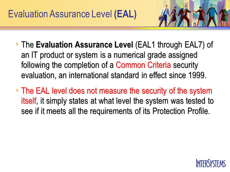 Evaluation Assurance Level (EAL) The Evaluation Assurance Level (EAL1 through EAL7) of an IT product or system is a numerical grade assigned following the completion of a Common Criteria security evaluation, an international standard in effect since 1999.