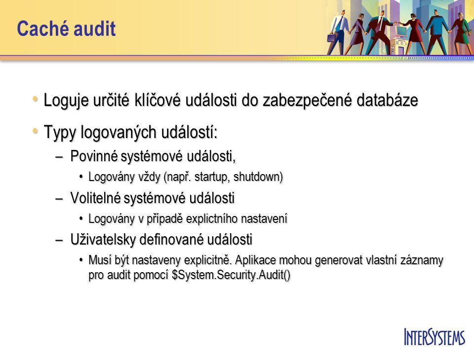 Caché audit Loguje určité klíčové události do zabezpečené databáze Loguje určité klíčové události do zabezpečené databáze Typy logovaných událostí: Typy logovaných událostí: –Povinné systémové události, Logovány vždy (např.
