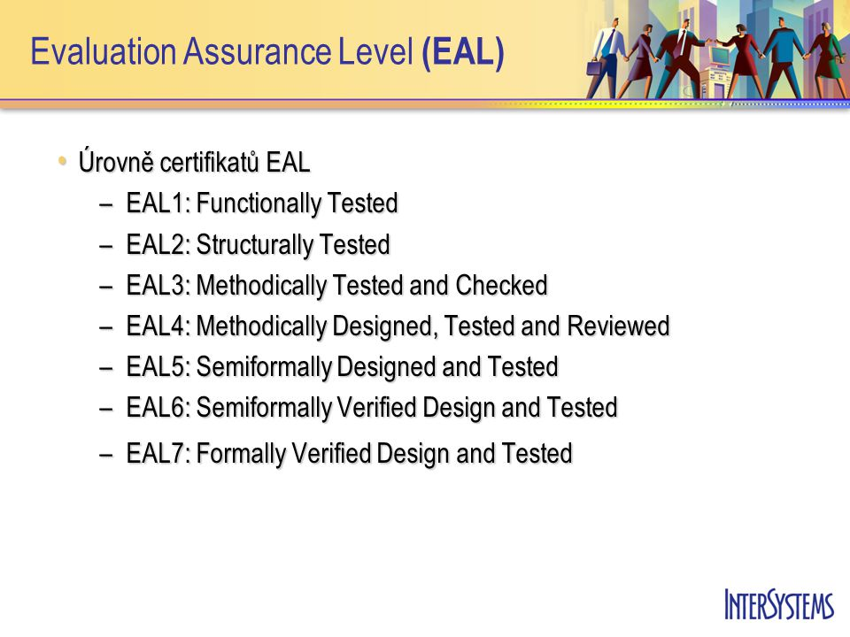 Evaluation Assurance Level (EAL) Úrovně certifikatů EAL Úrovně certifikatů EAL –EAL1: Functionally Tested –EAL2: Structurally Tested –EAL3: Methodically Tested and Checked –EAL4: Methodically Designed, Tested and Reviewed –EAL5: Semiformally Designed and Tested –EAL6: Semiformally Verified Design and Tested –EAL7: Formally Verified Design and Tested