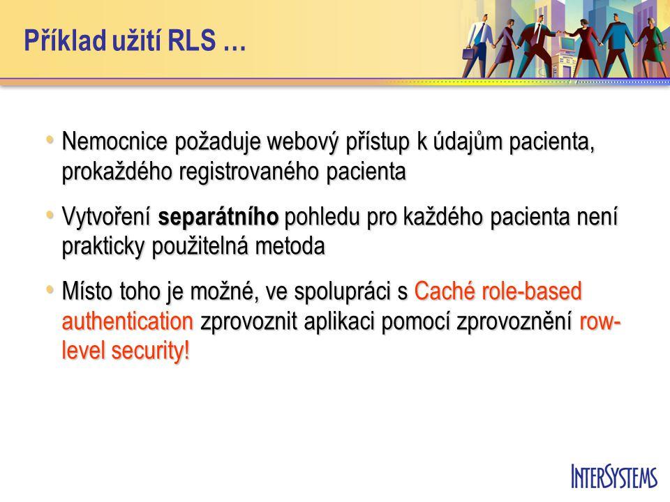 Příklad užití RLS … Nemocnice požaduje webový přístup k údajům pacienta, prokaždého registrovaného pacienta Nemocnice požaduje webový přístup k údajům pacienta, prokaždého registrovaného pacienta Vytvoření separátního pohledu pro každého pacienta není prakticky použitelná metoda Vytvoření separátního pohledu pro každého pacienta není prakticky použitelná metoda Místo toho je možné, ve spolupráci s Caché role-based authentication zprovoznit aplikaci pomocí zprovoznění row- level security.