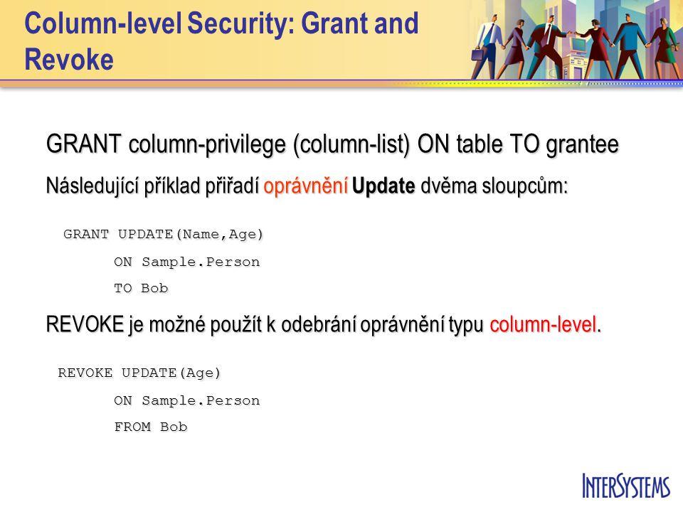 Column-level Security: Grant and Revoke GRANT column-privilege (column-list) ON table TO grantee Následující příklad přiřadí oprávnění Update dvěma sloupcům: GRANT UPDATE(Name,Age) GRANT UPDATE(Name,Age) ON Sample.Person ON Sample.Person TO Bob REVOKE je možné použít k odebrání oprávnění typu column-level.