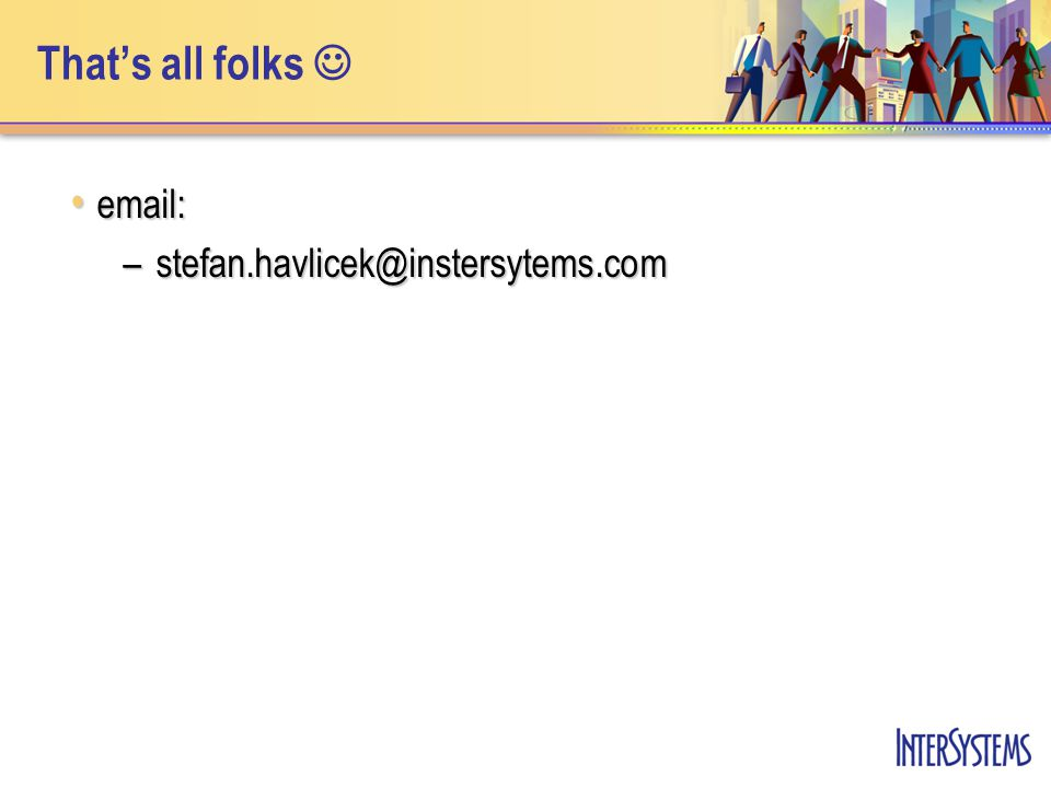 That's all folks email: email: –stefan.havlicek@instersytems.com