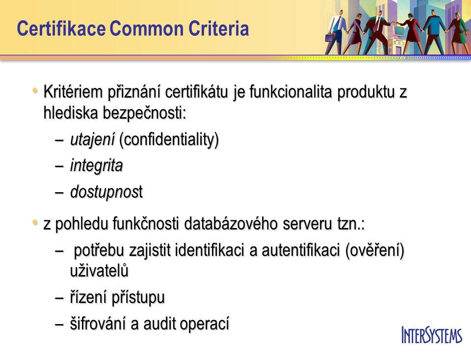 Certifikace Common Criteria Kritériem přiznání certifikátu je funkcionalita produktu z hlediska bezpečnosti: Kritériem přiznání certifikátu je funkcionalita produktu z hlediska bezpečnosti: – utajení (confidentiality) – integrita – dostupnos t z pohledu funkčnosti databázového serveru tzn.: z pohledu funkčnosti databázového serveru tzn.: – potřebu zajistit identifikaci a autentifikaci (ověření) uživatelů –řízení přístupu –šifrování a audit operací