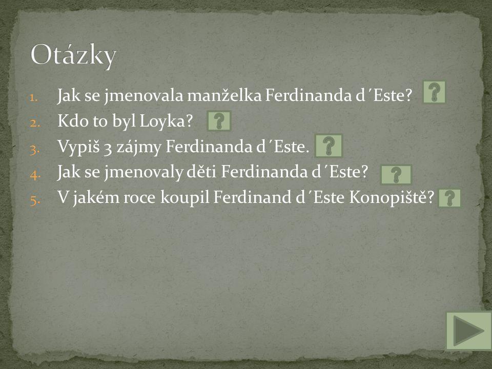 1. Jak se jmenovala manželka Ferdinanda d´Este? 2. Kdo to byl Loyka? 3. Vypiš 3 zájmy Ferdinanda d´Este. 4. Jak se jmenovaly děti Ferdinanda d´Este? 5
