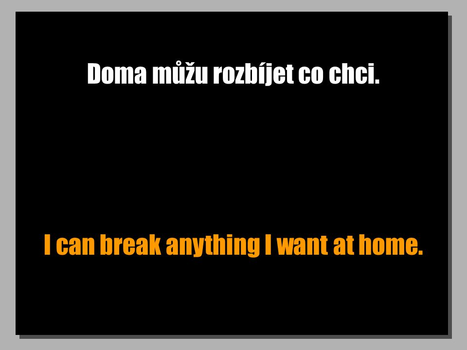 Doma můžu rozbíjet co chci. I can break anything I want at home.
