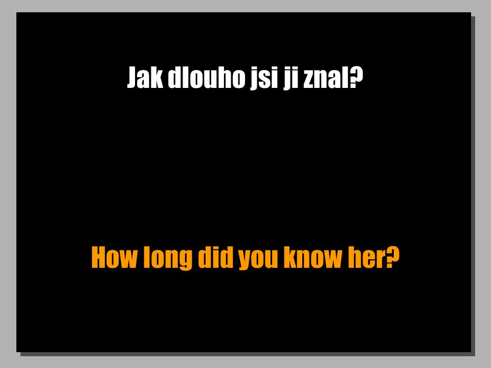 Jak dlouho jsi ji znal? How long did you know her?