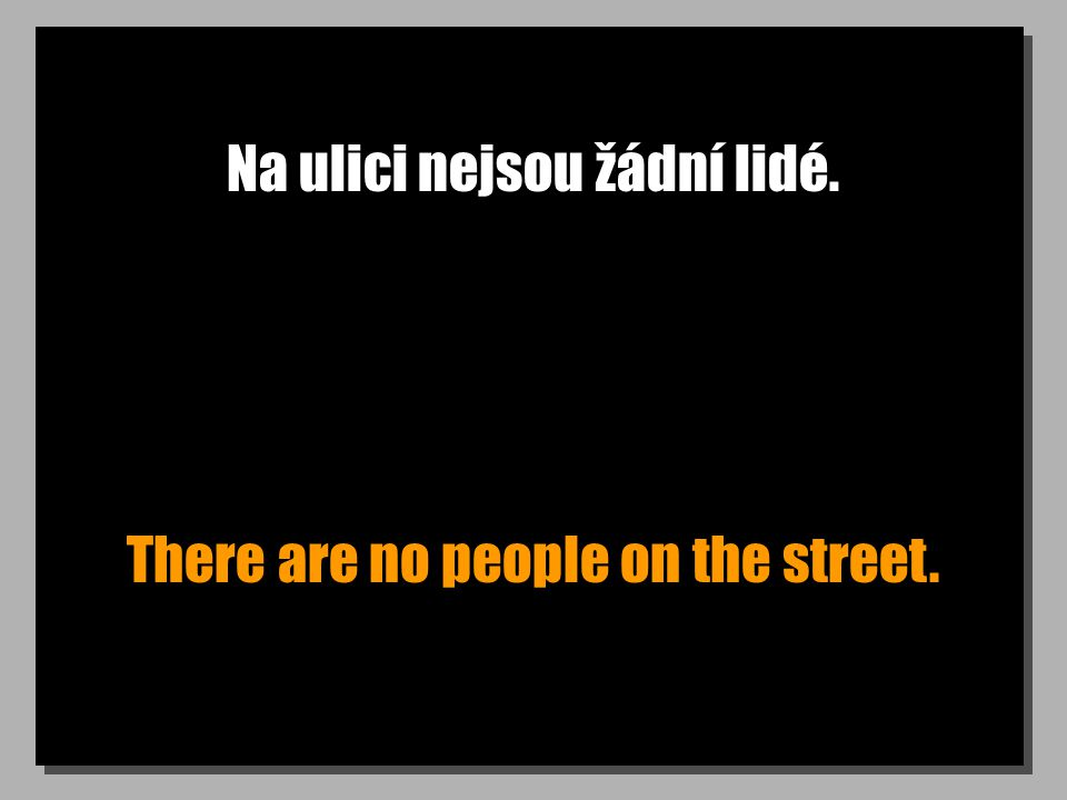 Na ulici nejsou žádní lidé. There are no people on the street.