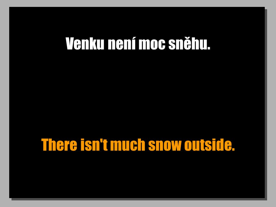 Venku není moc sněhu. There isn't much snow outside.