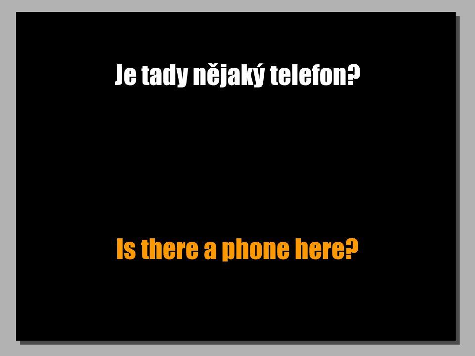 Je tady nějaký telefon? Is there a phone here?