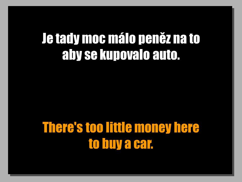 Je tady moc málo peněz na to aby se kupovalo auto. There's too little money here to buy a car.