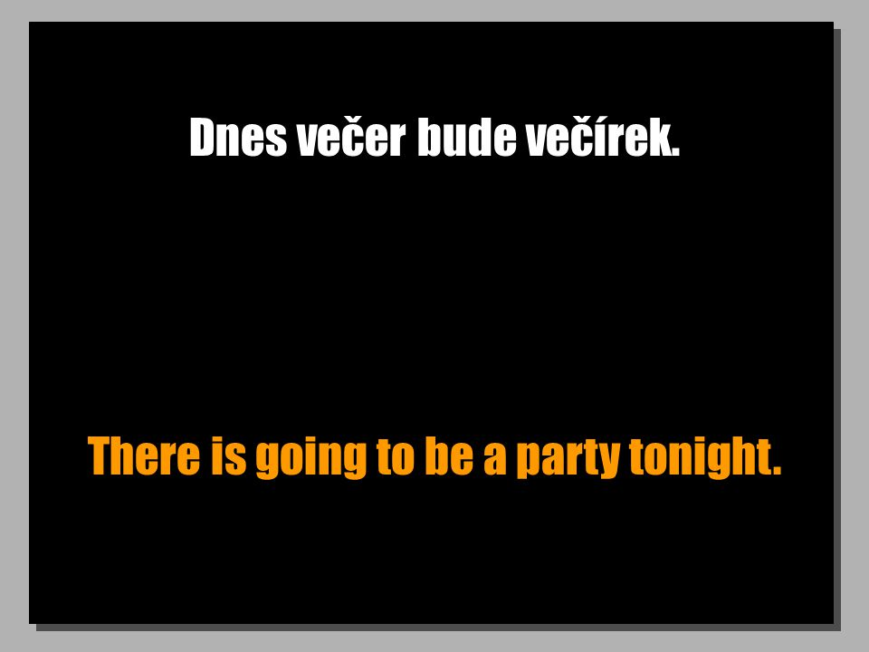 Dnes večer bude večírek. There is going to be a party tonight.