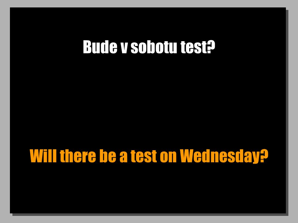 Bude v sobotu test? Will there be a test on Wednesday?