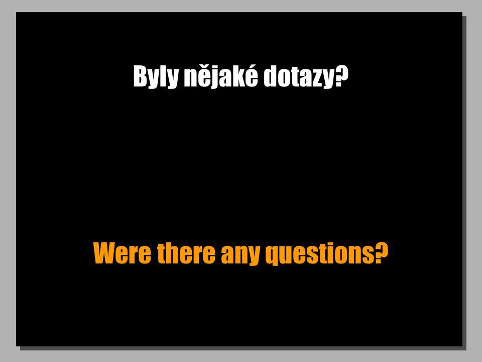 Byly nějaké dotazy? Were there any questions?