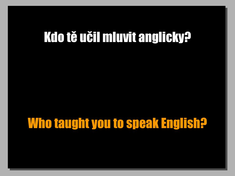 Kdo tě učil mluvit anglicky? Who taught you to speak English?