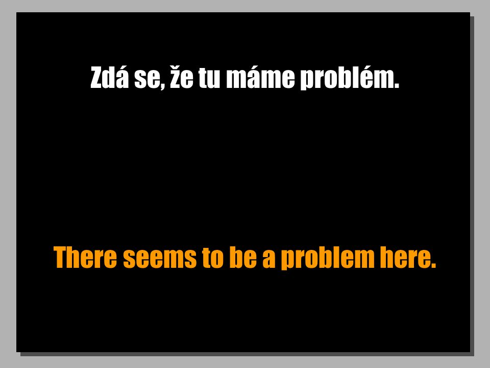 Zdá se, že tu máme problém. There seems to be a problem here.