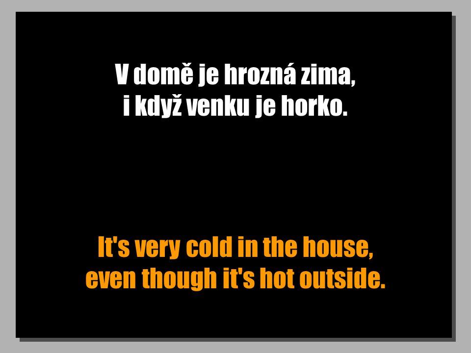 V domě je hrozná zima, i když venku je horko. It's very cold in the house, even though it's hot outside.