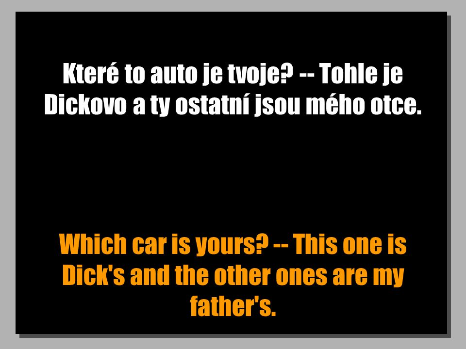 Které to auto je tvoje? -- Tohle je Dickovo a ty ostatní jsou mého otce. Which car is yours? -- This one is Dick's and the other ones are my father's.