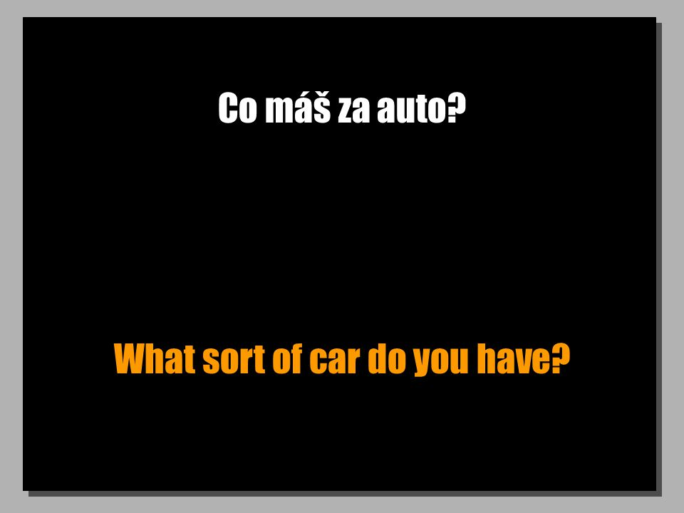 Co máš za auto? What sort of car do you have?