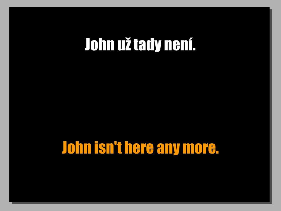 John už tady není. John isn't here any more.