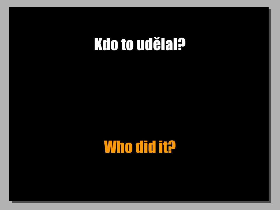 Kdo to udělal? Who did it?