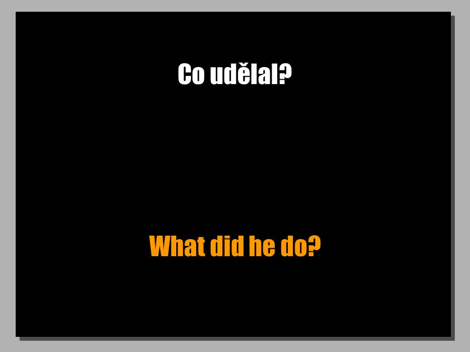 Co udělal? What did he do?
