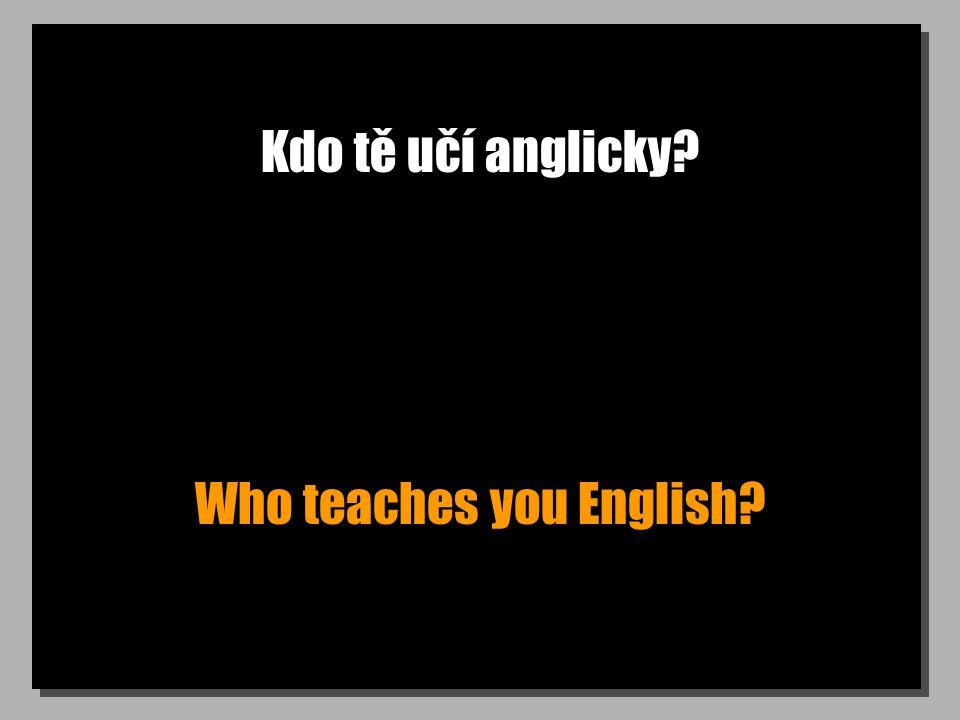 Kdo tě učí anglicky? Who teaches you English?