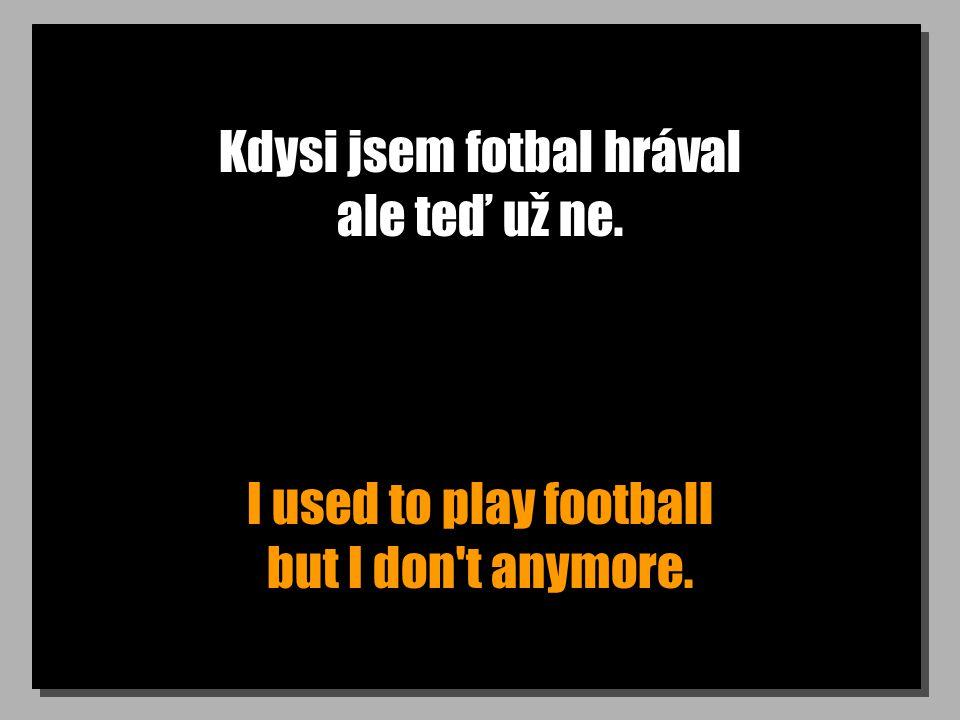 Kdysi jsem fotbal hrával ale teď už ne. I used to play football but I don't anymore.