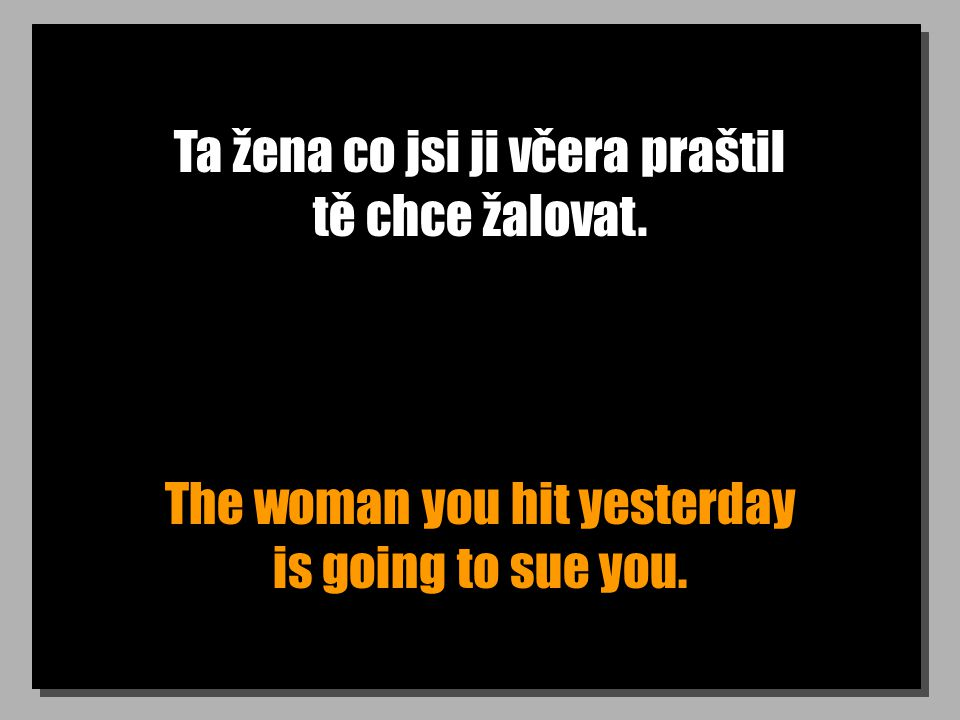 Ta žena co jsi ji včera praštil tě chce žalovat. The woman you hit yesterday is going to sue you.
