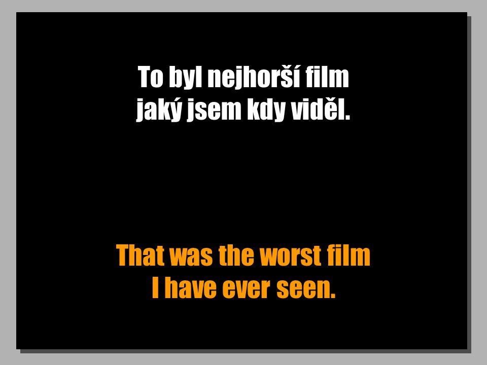 To byl nejhorší film jaký jsem kdy viděl. That was the worst film I have ever seen.
