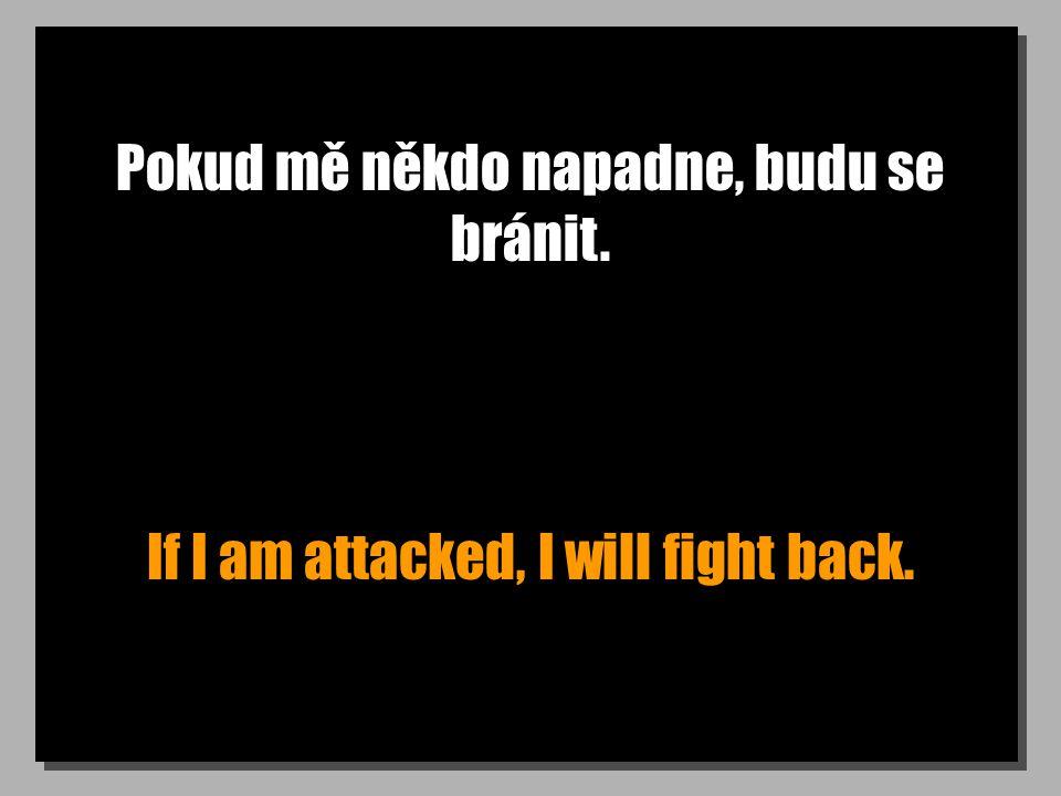 Pokud mě někdo napadne, budu se bránit. If I am attacked, I will fight back.