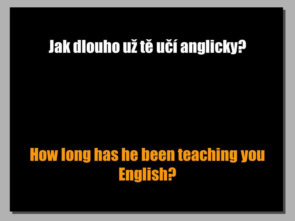 Jak dlouho už tě učí anglicky? How long has he been teaching you English?