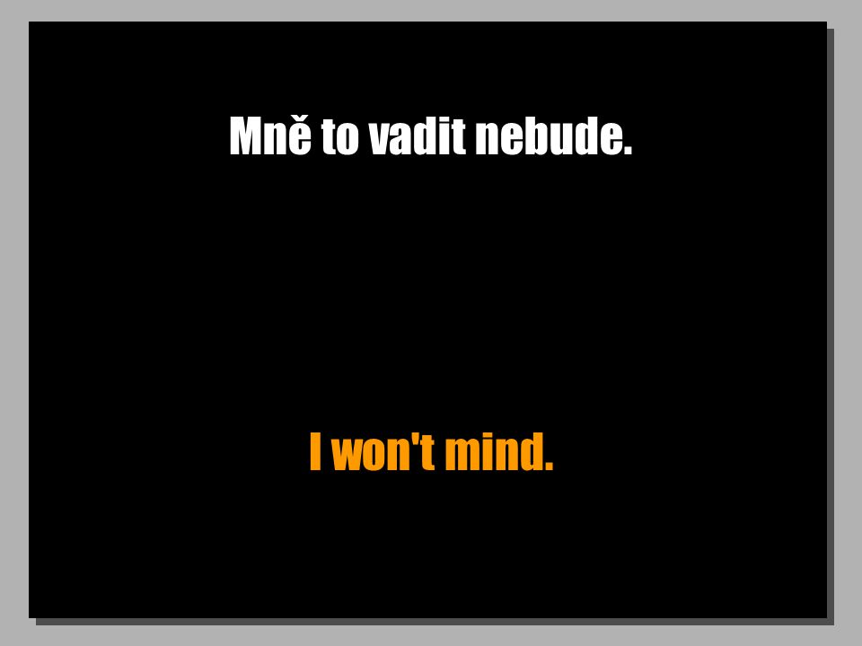 Mně to vadit nebude. I won t mind.