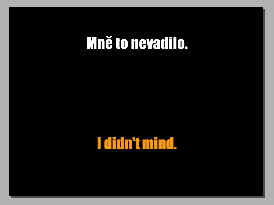 Mně to nevadilo. I didn t mind.