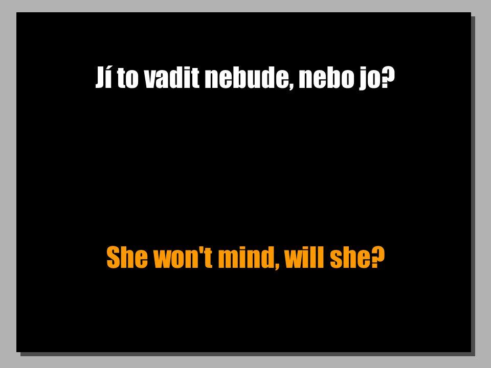 Jí to vadit nebude, nebo jo? She won't mind, will she?