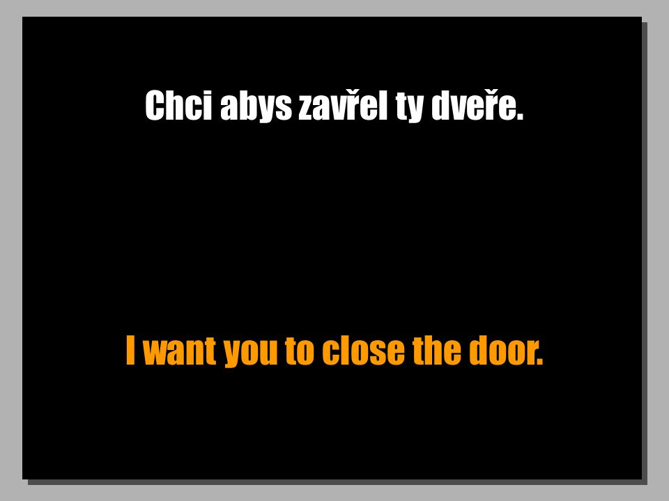 Chci abys zavřel ty dveře. I want you to close the door.