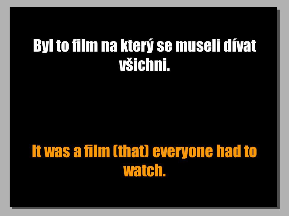 Byl to film na který se museli dívat všichni. It was a film (that) everyone had to watch.